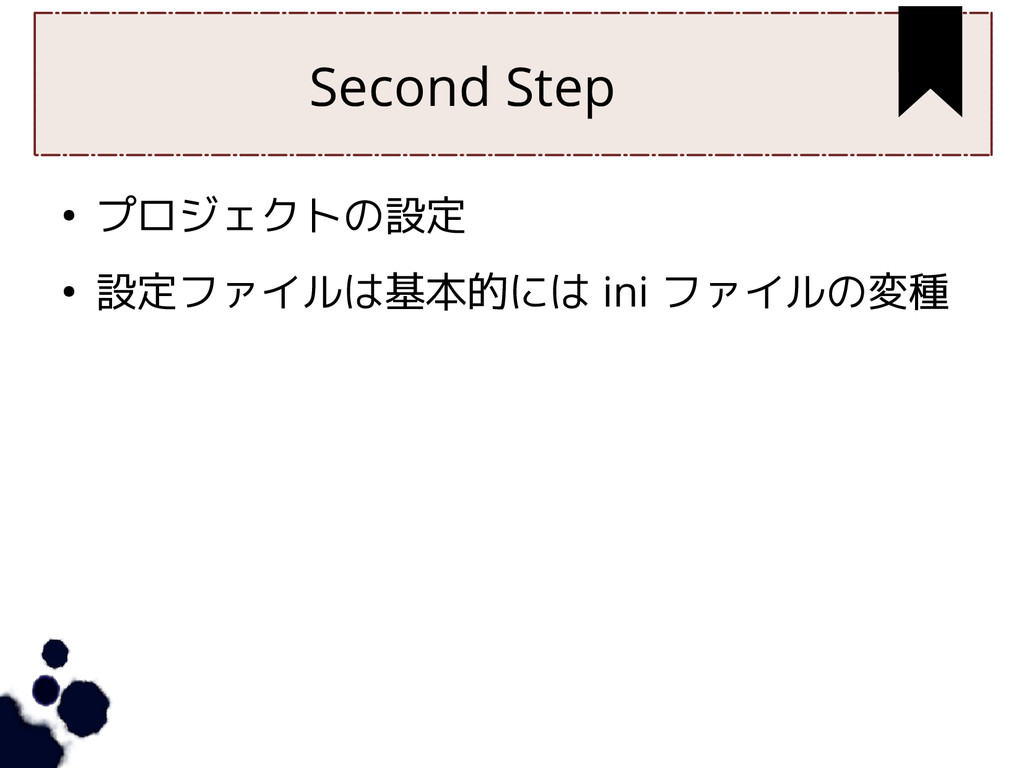Second Step ● プロジェクトの設定 ● 設定ファイルは基本的には ini ファイル...