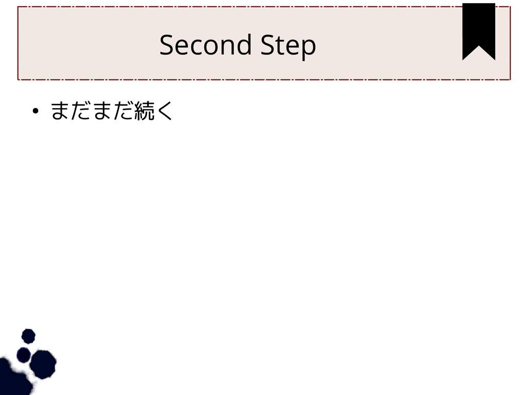 Second Step ● まだまだ続く