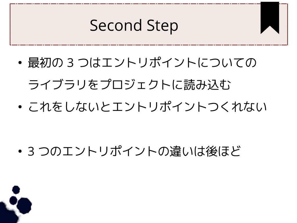 Second Step ● 最初の 3 つはエントリポイントについての ライブラリをプロジェク...
