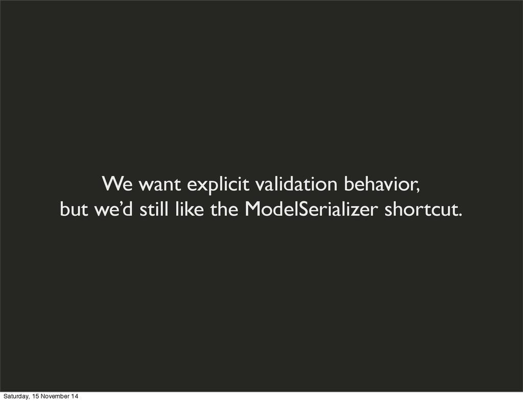 We want explicit validation behavior, but we'd ...