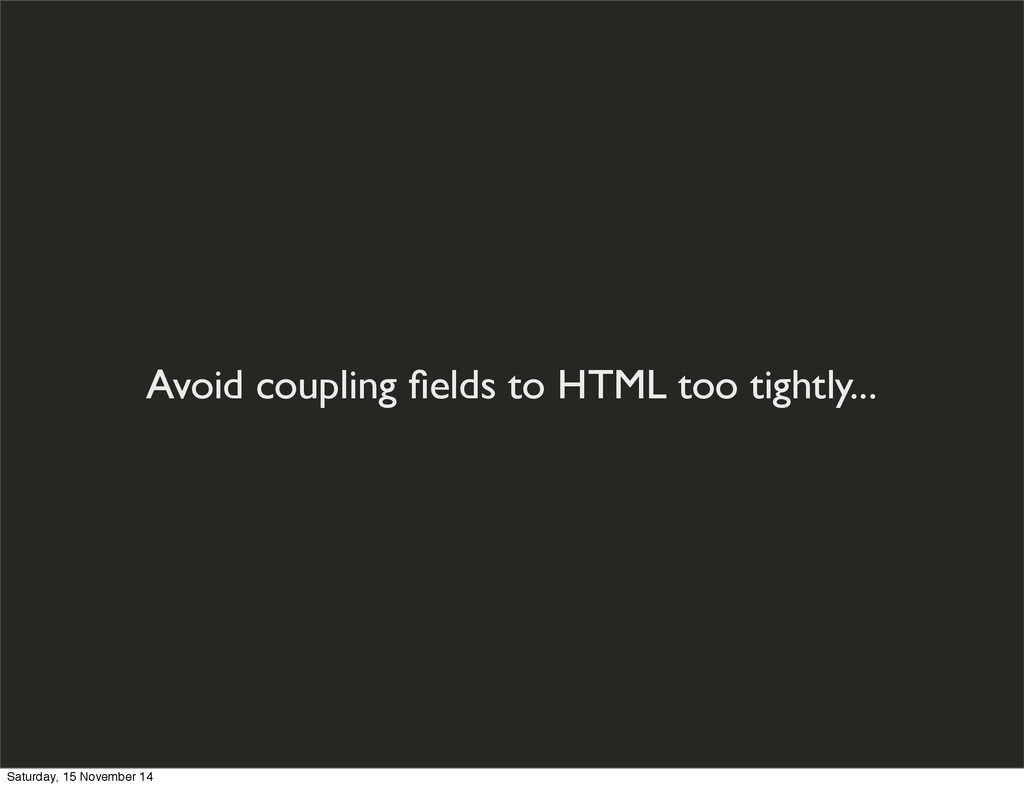 Avoid coupling fields to HTML too tightly... Sat...
