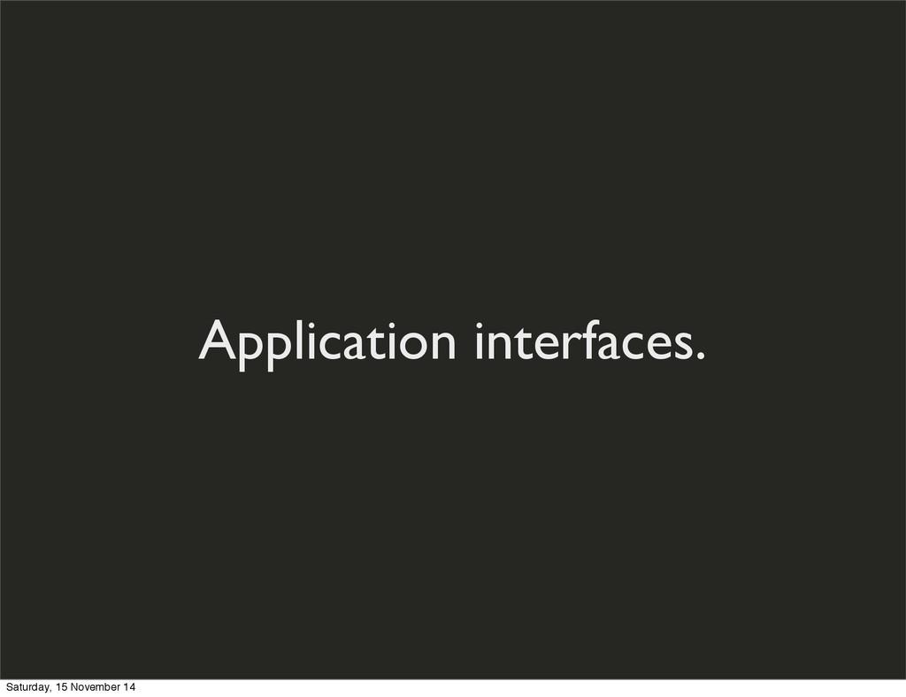 Application interfaces. Saturday, 15 November 14
