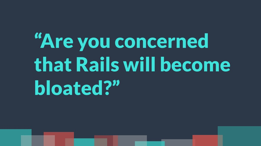 """Are you concerned that Rails will become bloat..."