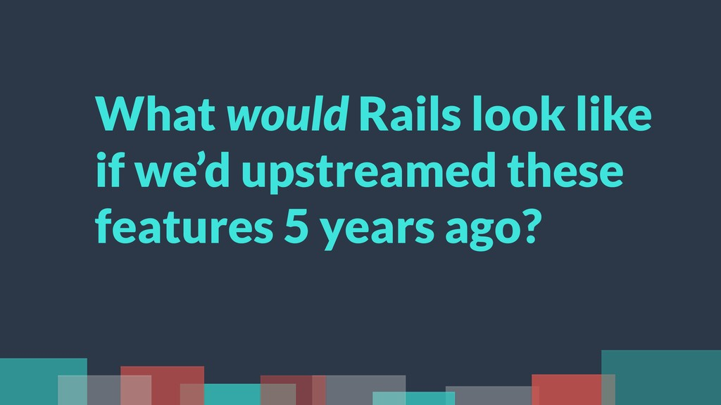 What would Rails look like if we'd upstreamed t...
