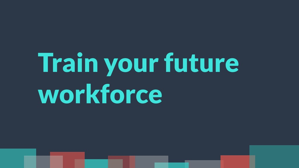 Train your future workforce