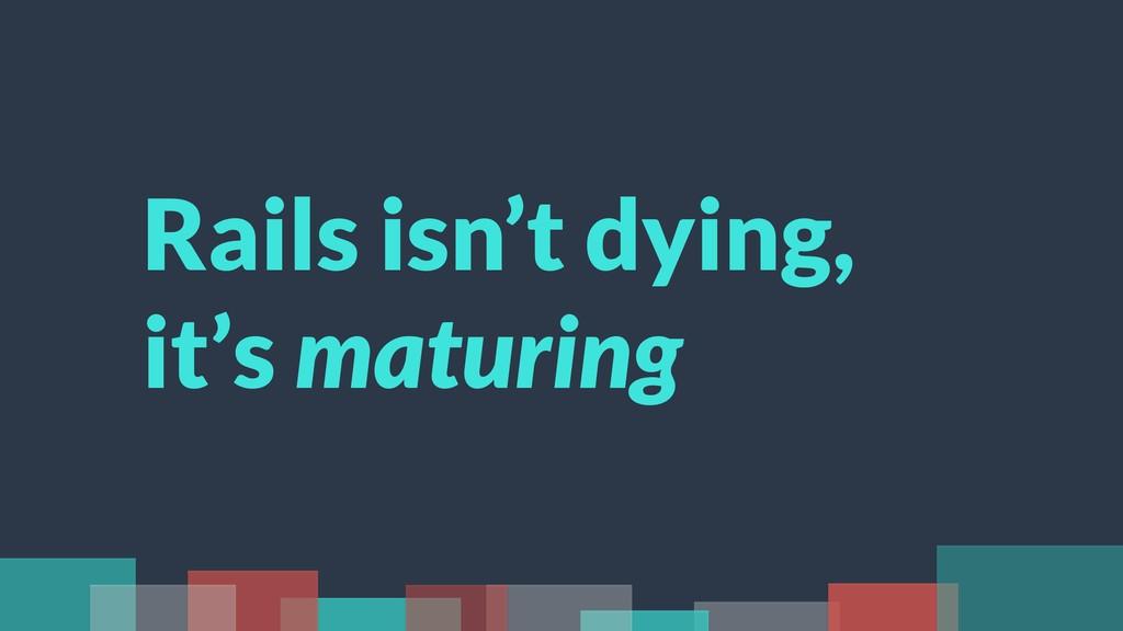 Rails isn't dying, it's maturing