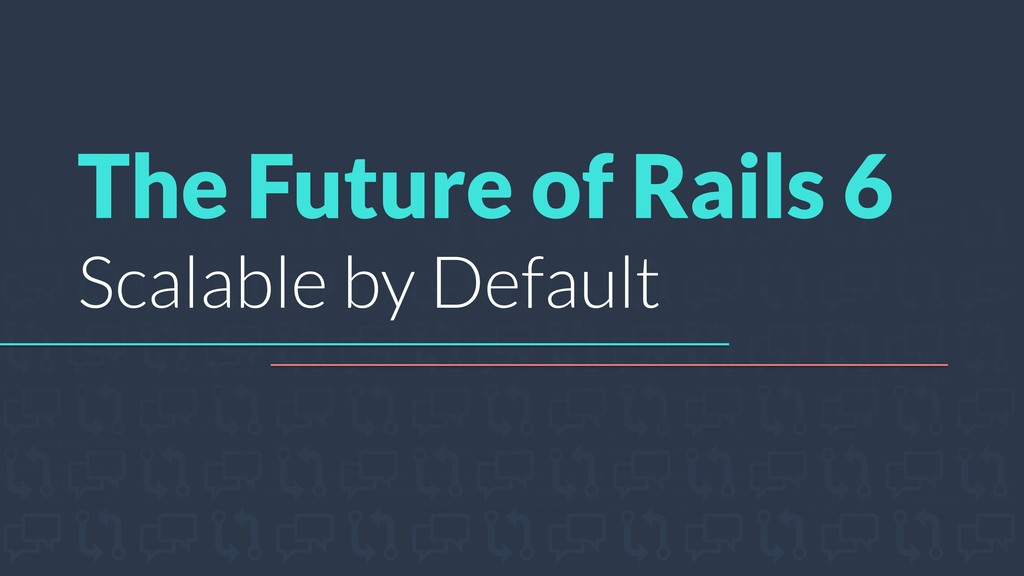 The Future of Rails 6 Scalable by Default