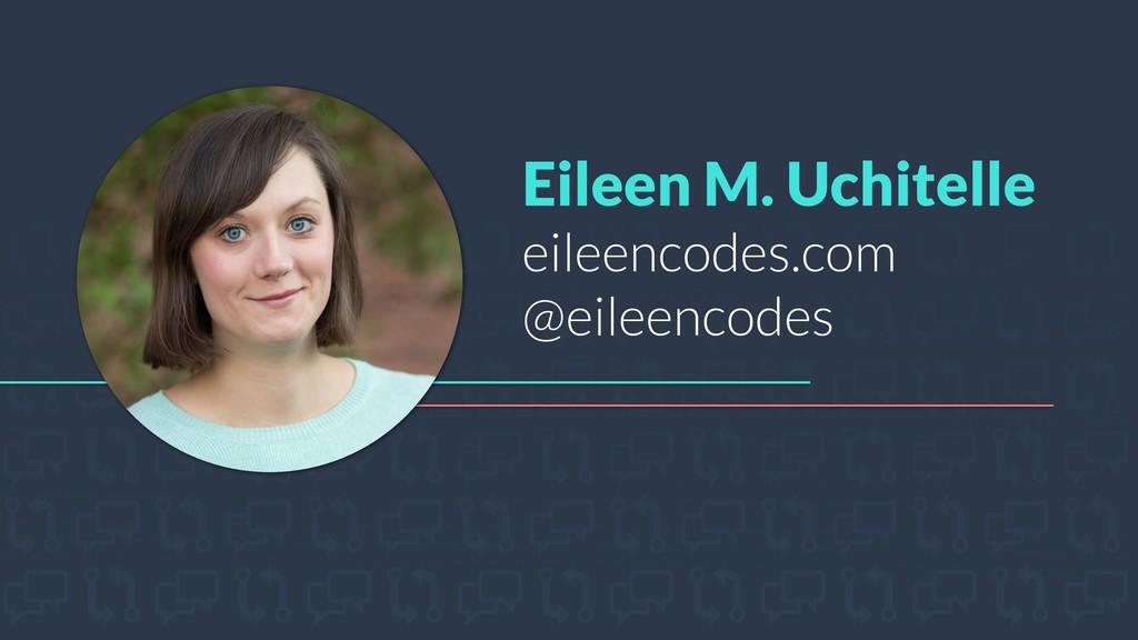 Eileen M. Uchitelle eileencodes.com @eileencodes