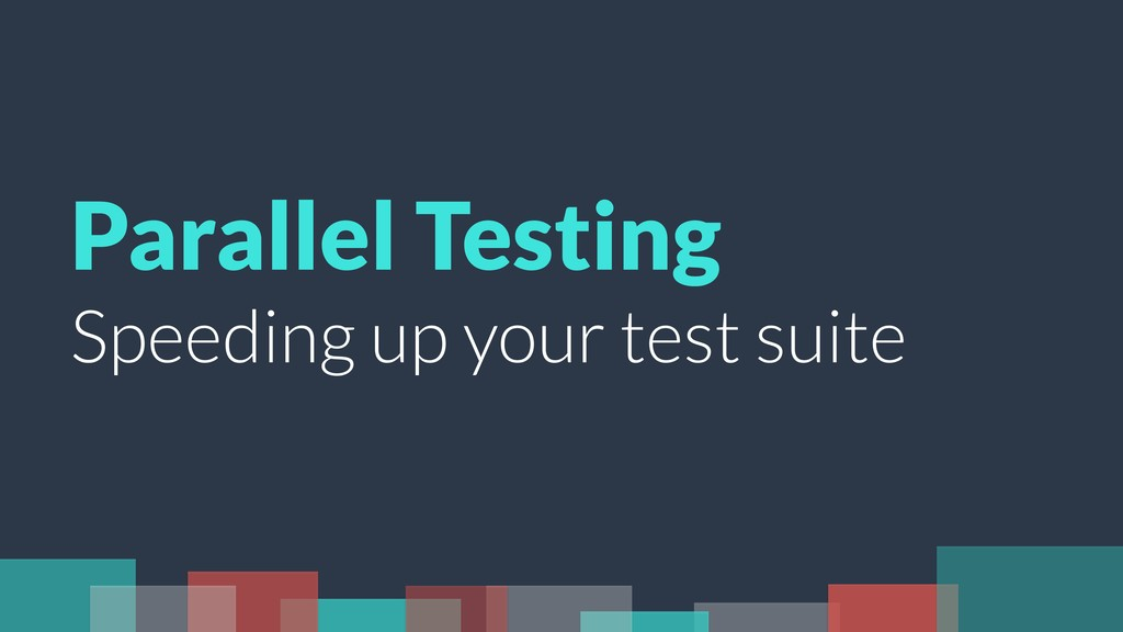 Parallel Testing Speeding up your test suite