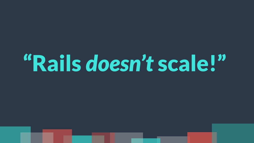 """Rails doesn't scale!"""