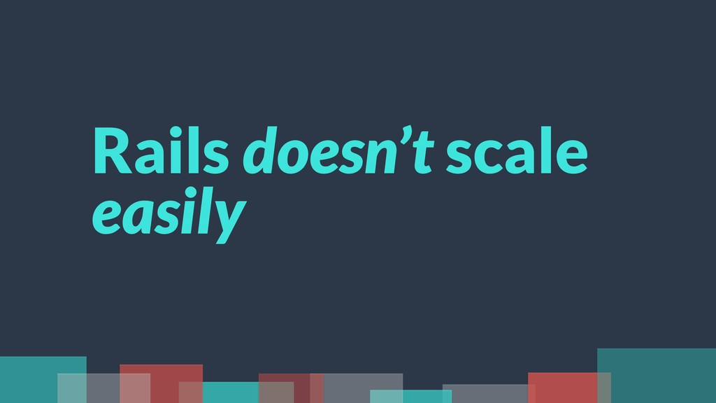 Rails doesn't scale easily