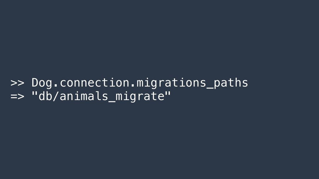 ">> Dog.connection.migrations_paths => ""db/anima..."