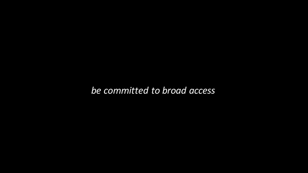 be committed to broad access