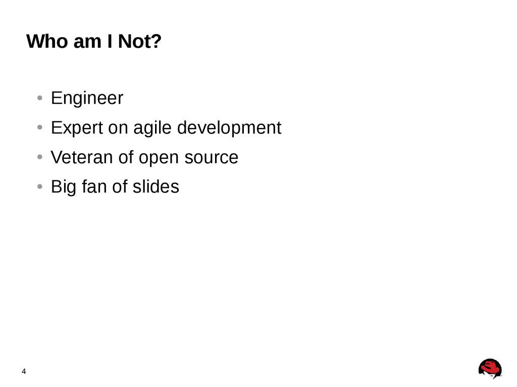 4 Who am I Not? ● Engineer ● Expert on agile de...