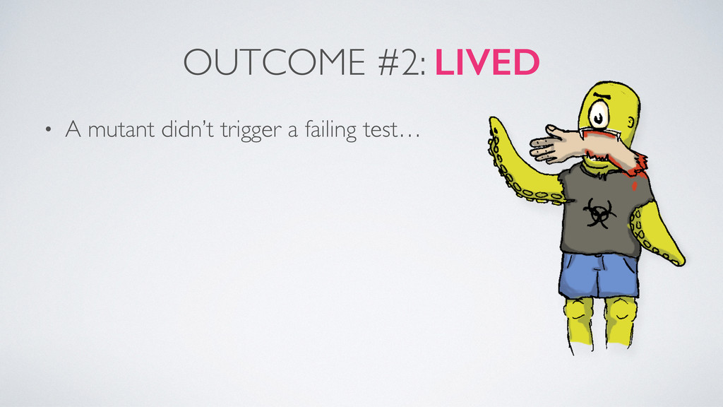 OUTCOME #2: LIVED • A mutant didn't trigger a f...