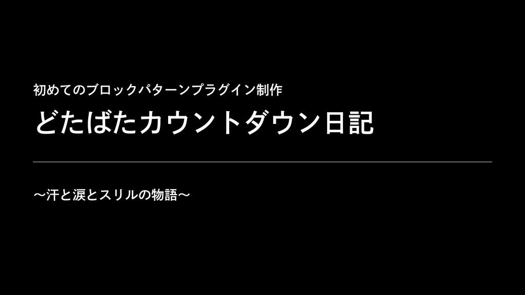 初めてのブロックパターンプラグイン制作 〜汗と涙とスリルの物語〜 どたばたカウントダウン⽇記