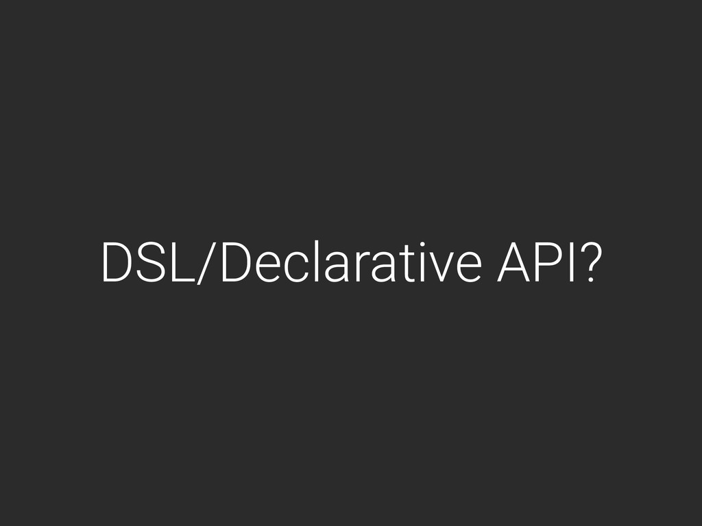 DSL/Declarative API?