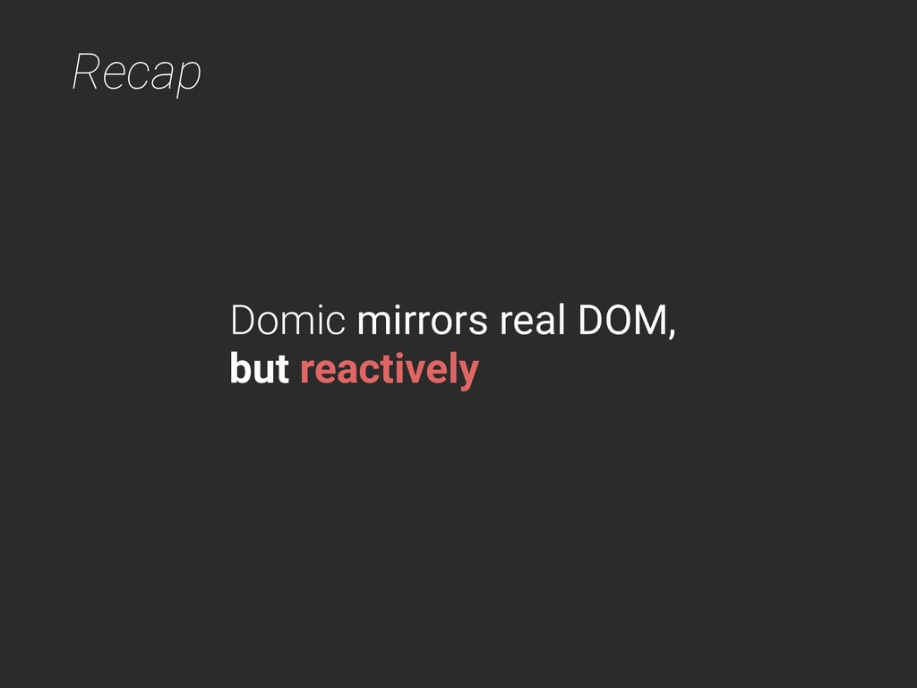 Recap Domic mirrors real DOM, but reactively