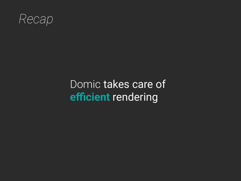Recap Domic takes care of efficient rendering