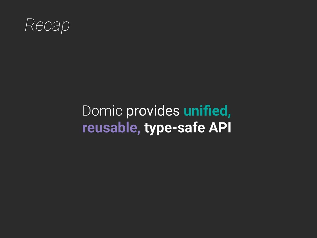 Recap Domic provides unified, reusable, type-saf...