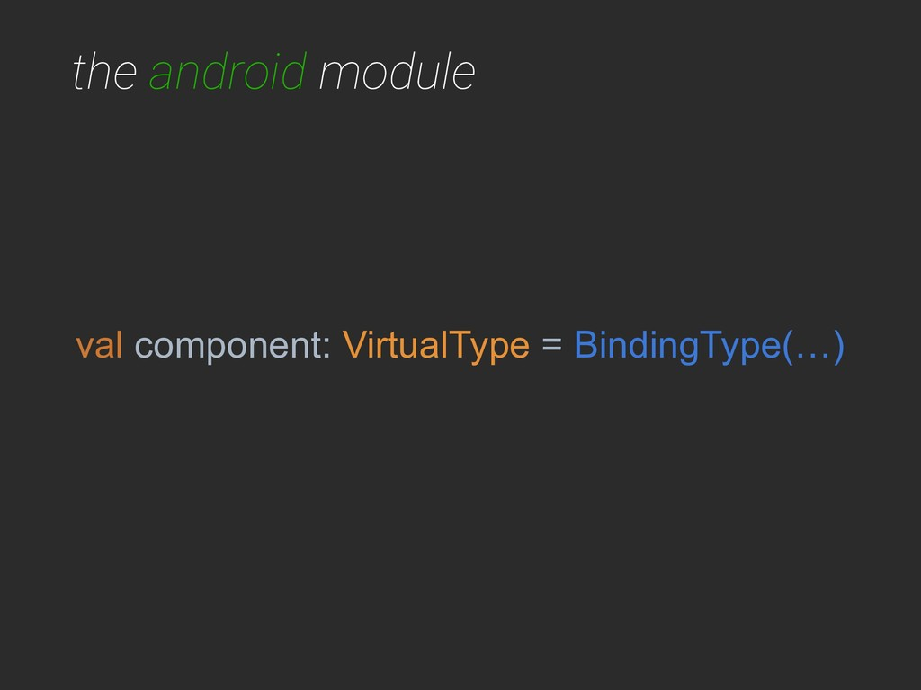 the android module val component: VirtualType =...