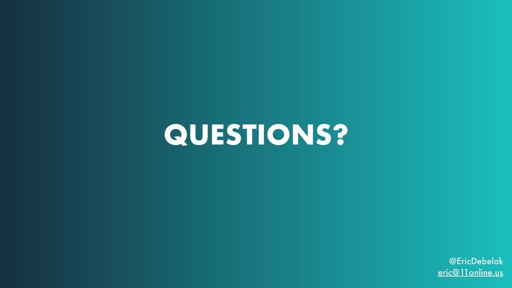 QUESTIONS? @EricDebelak eric@11online.us