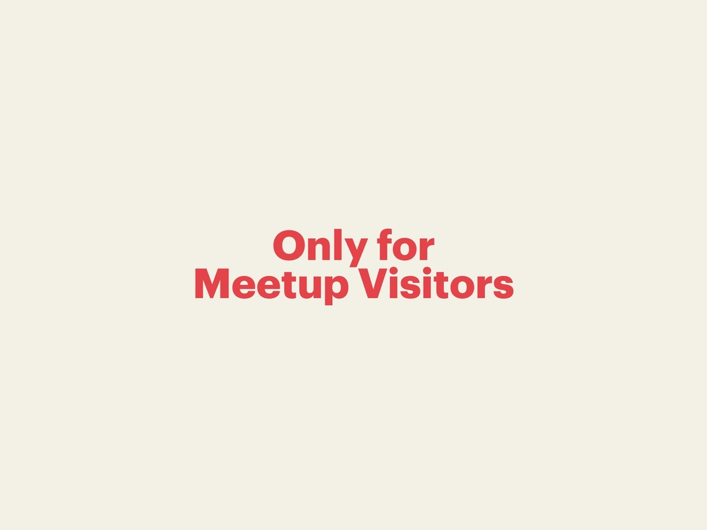 Only for Meetup Visitors