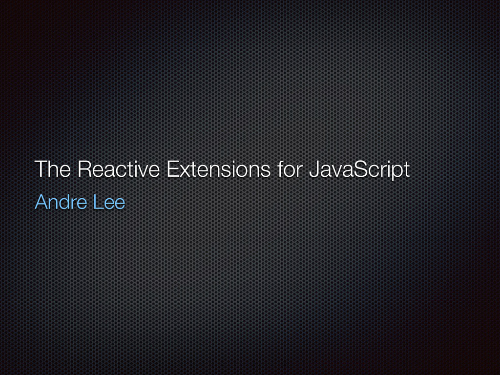 The Reactive Extensions for JavaScript Andre Lee