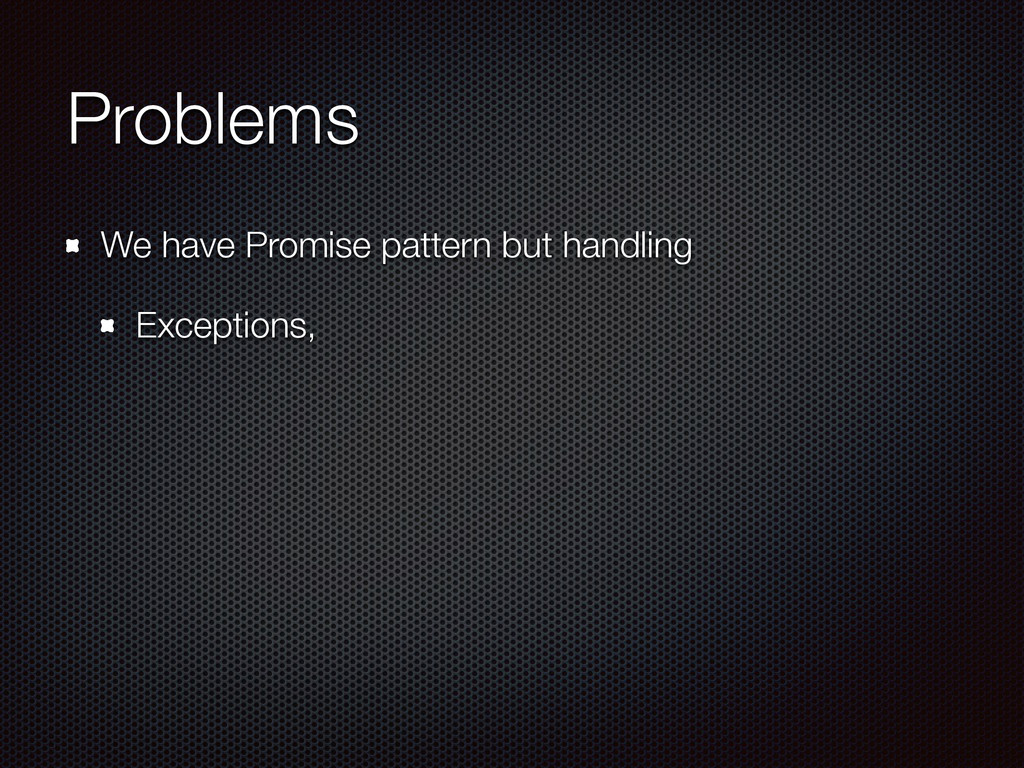 Problems We have Promise pattern but handling E...