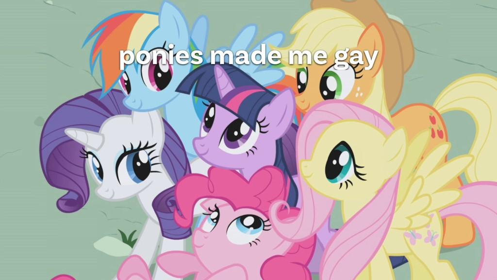 ponies made me gay