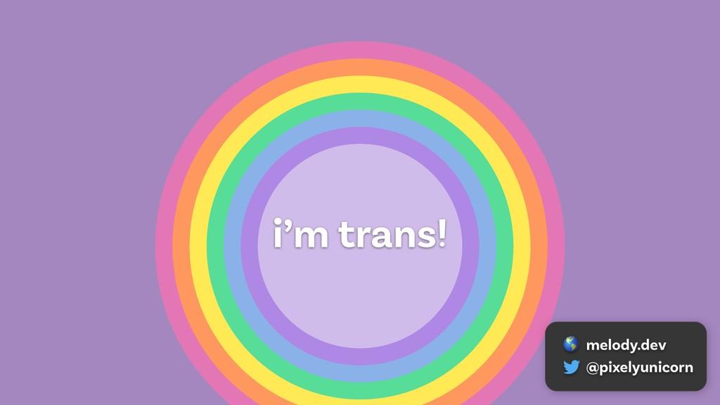 i'm trans!