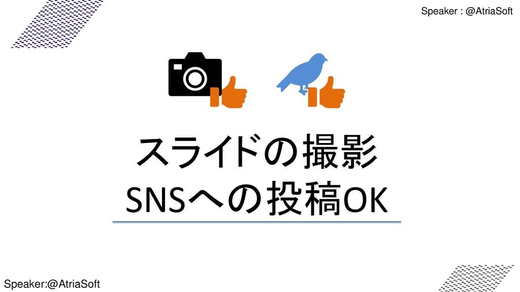 スライドの撮影 SNSへの投稿OK Speaker : @AtriaSoft Speaker:...