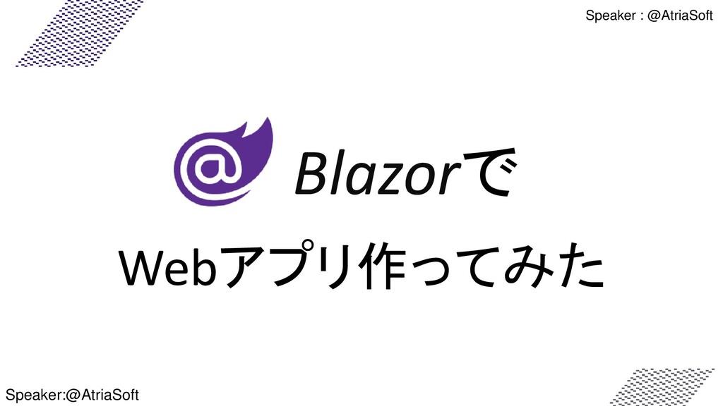 Speaker : @AtriaSoft Blazorで Webアプリ作ってみた Speake...