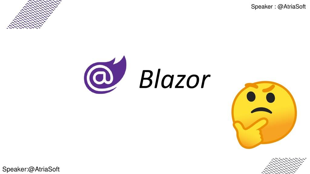 Speaker : @AtriaSoft Blazor Speaker:@AtriaSoft