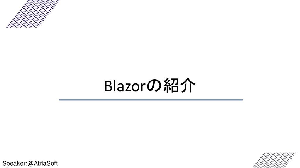 Blazorの紹介 Speaker:@AtriaSoft