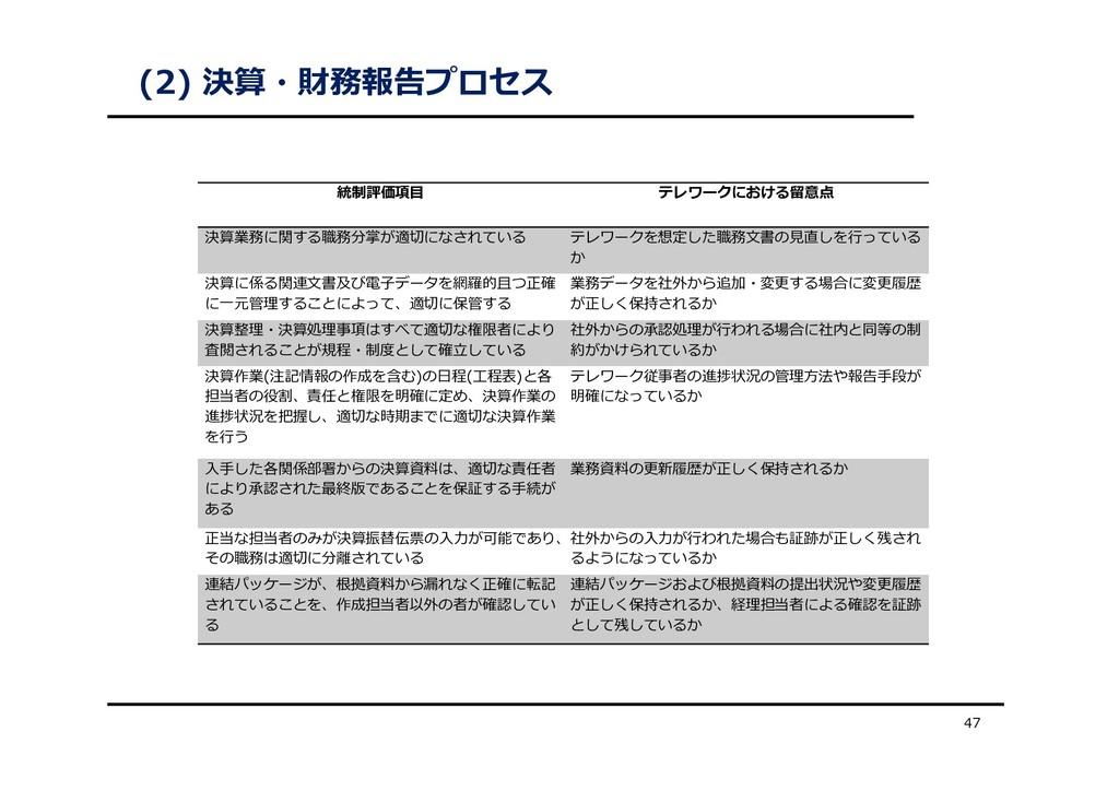 (2) 決算・財務報告プロセス 47 統制評価項⽬ テレワークにおける留意点 決算業務に関する...