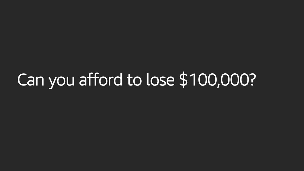 Can you afford to lose $100,000?