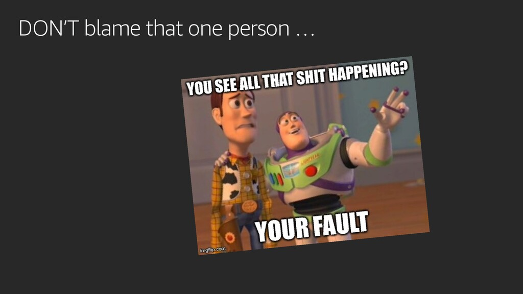 DON'T blame that one person …