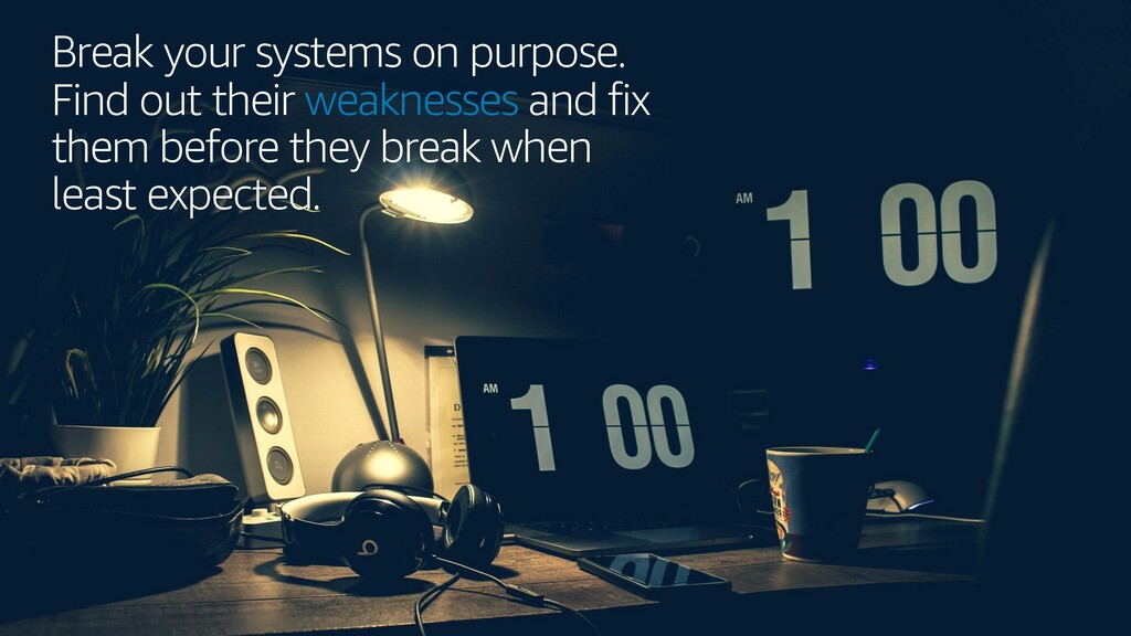 Break your systems on purpose. Find out their w...
