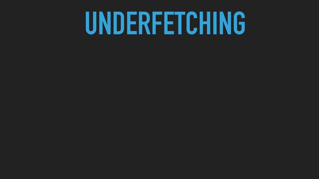 UNDERFETCHING