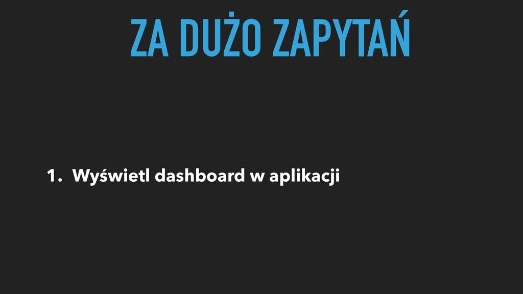 1. Wyświetl dashboard w aplikacji ZA DUŻO ZAPYT...