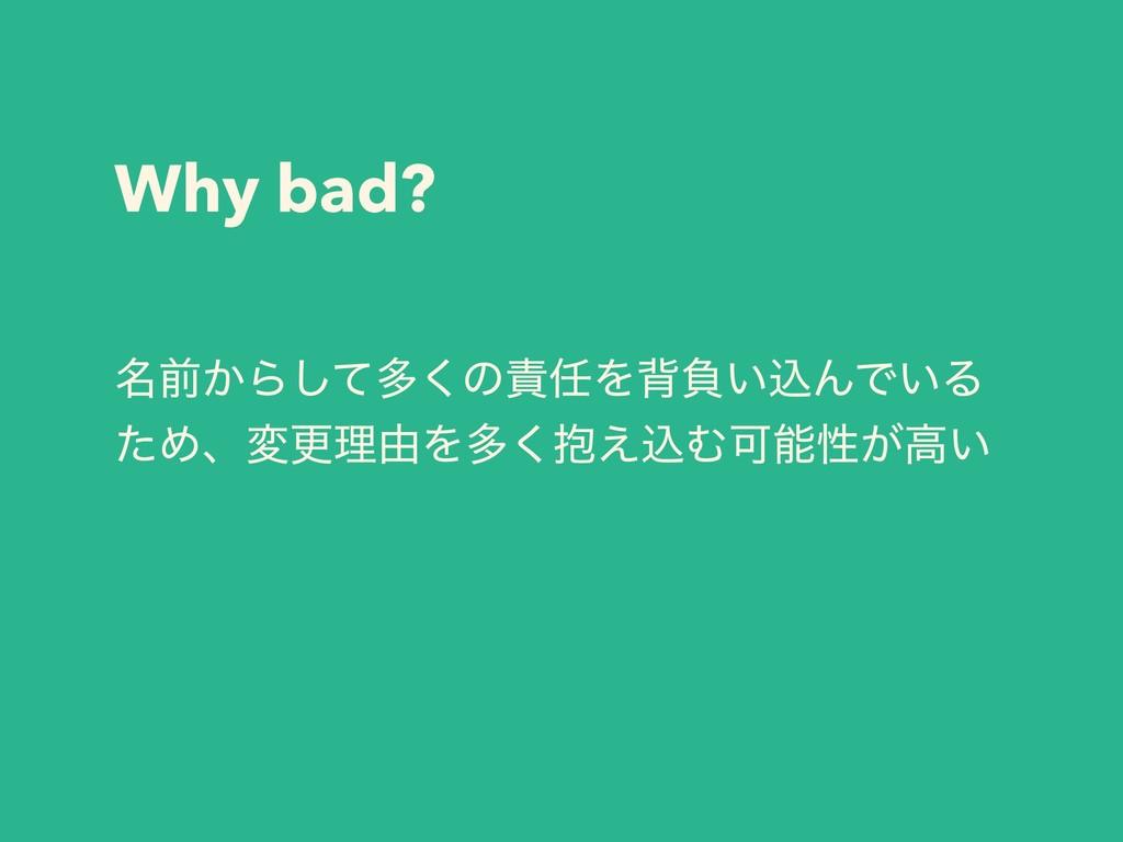 Why bad? ໊લ͔Βͯ͠ଟ͘ͷΛഎෛ͍ࠐΜͰ͍Δ ͨΊɺมߋཧ༝Λଟ๊͑͘ࠐΉՄੑ...