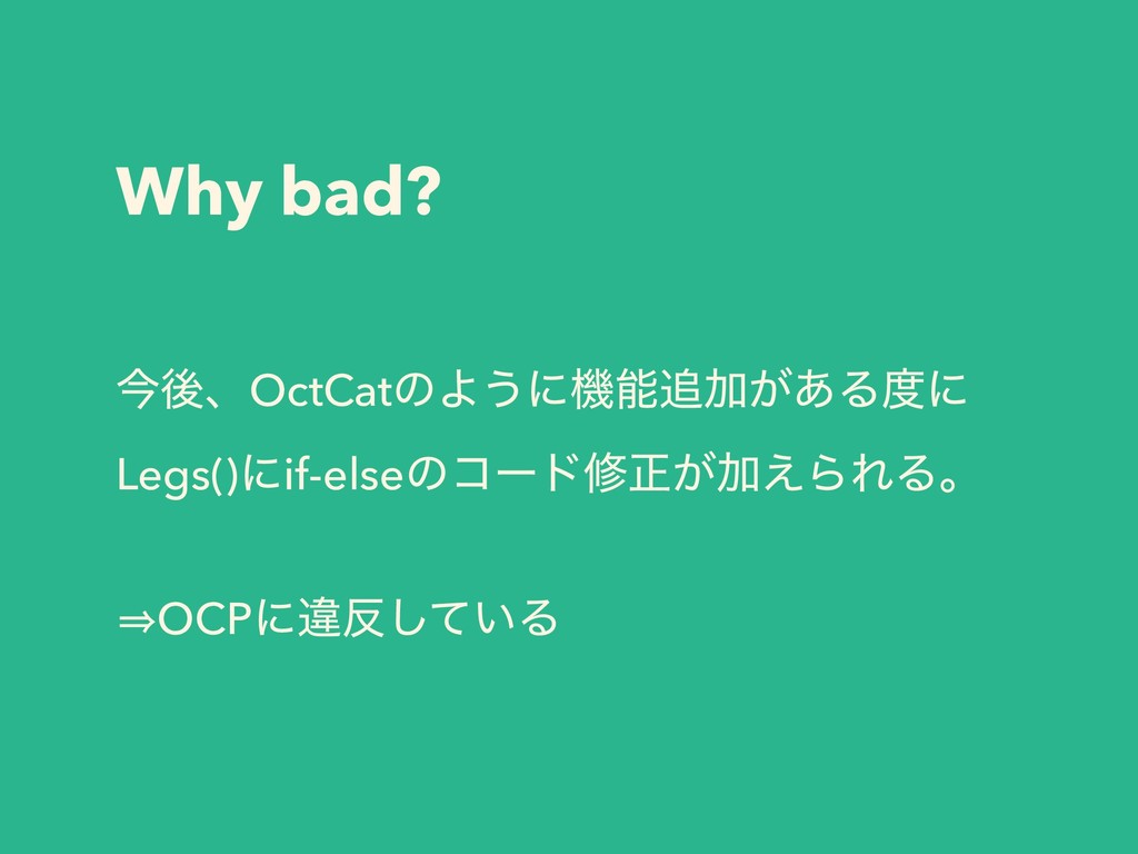 Why bad? ࠓޙɺOctCatͷΑ͏ʹػՃ͕͋Δʹ Legs()ʹif-elseͷ...