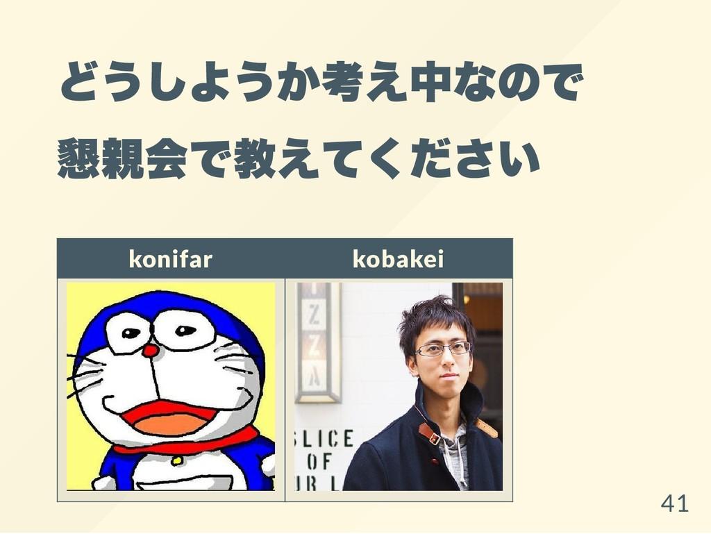 どうしようか考え中なので 懇親会で教えてください konifar kobakei 41