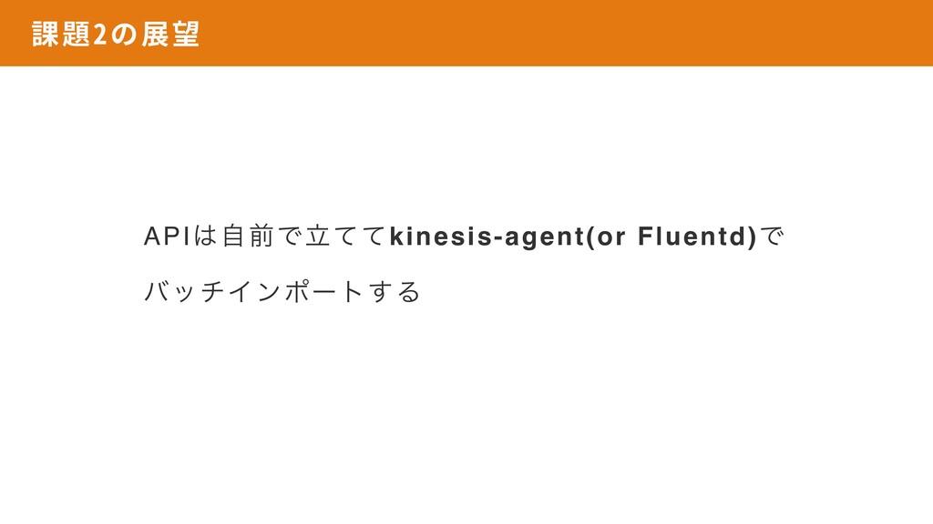 課題2の展望 APIࣗલͰཱͯͯkinesis-agent(or Fluentd)Ͱ όον...
