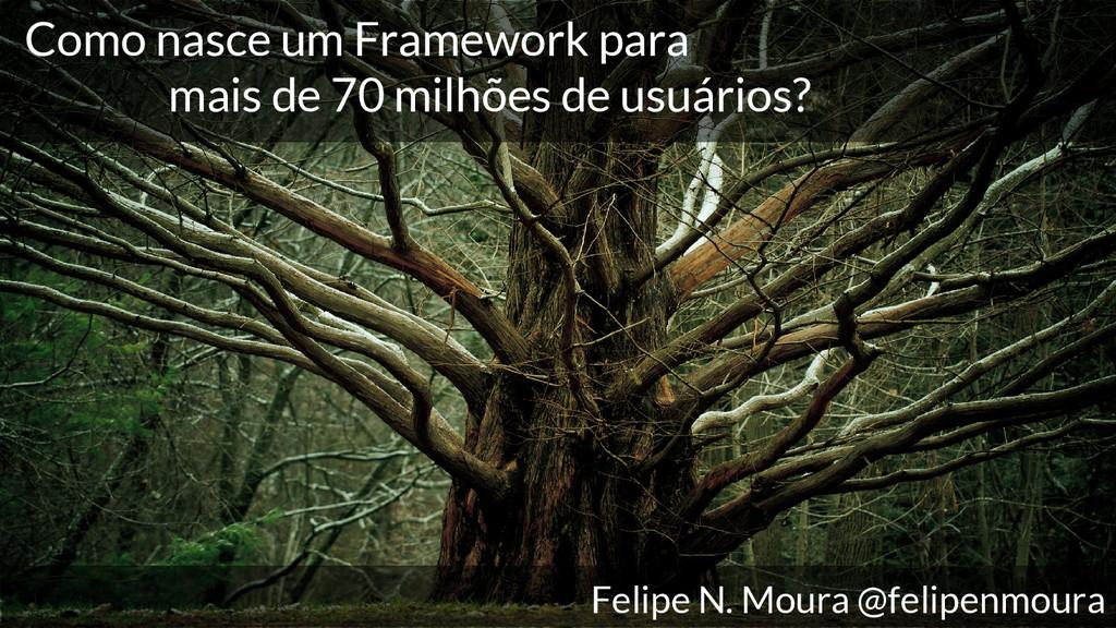 Como nasce um Framework para mais de 70 milhões...
