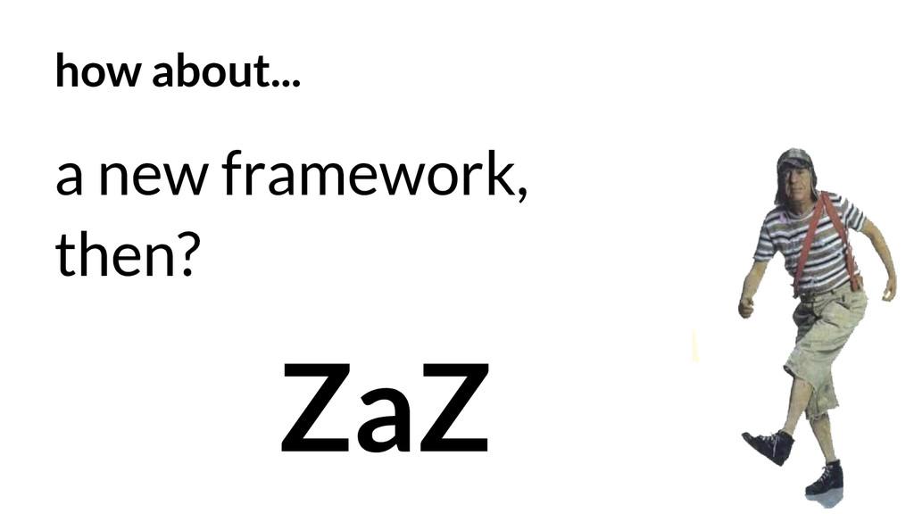 how about... a new framework, then? ZaZ