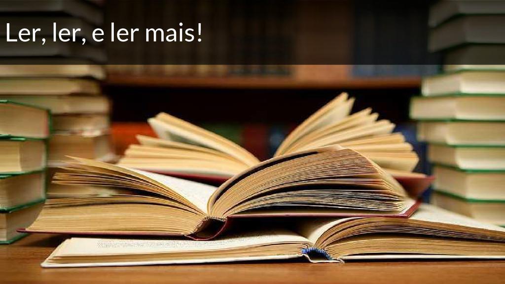 Ler, ler, e ler mais!