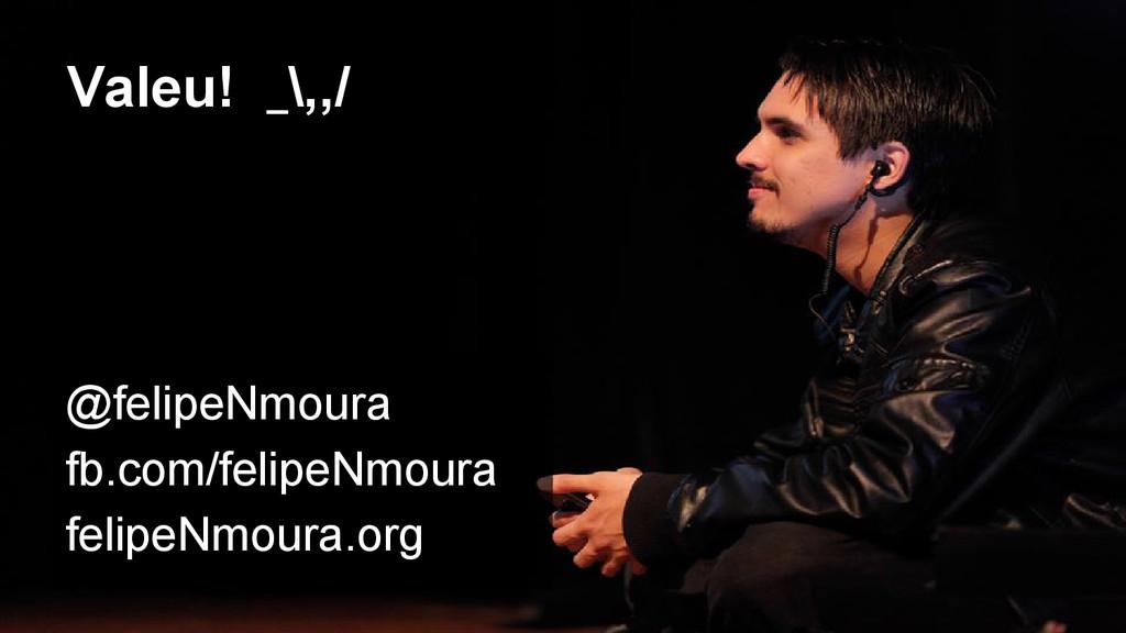 Valeu! _\,,/ @felipeNmoura fb.com/felipeNmoura ...