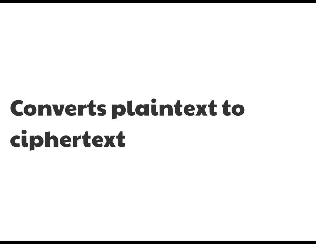 Converts plaintext to ciphertext
